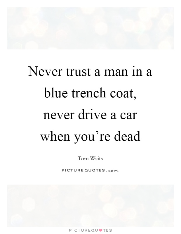 Never trust a man in a blue trench coat, never drive a car when you're dead Picture Quote #1