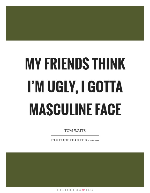 My friends think I'm ugly, I gotta masculine face Picture Quote #1