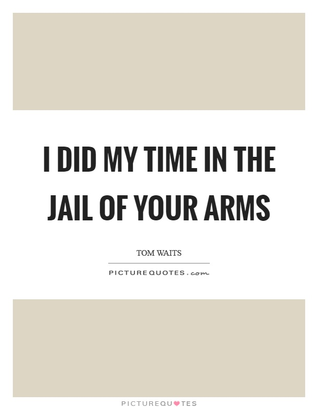 I did my time in the jail of your arms Picture Quote #1