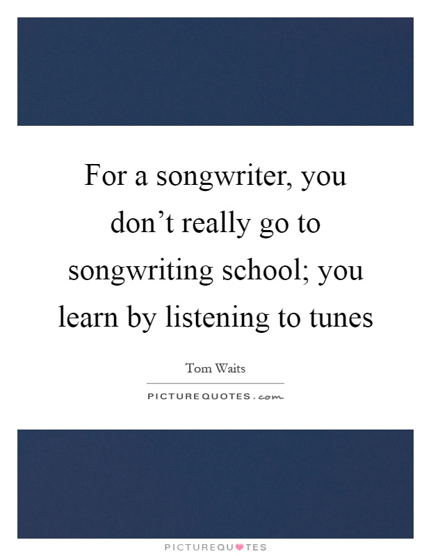 For a songwriter, you don't really go to songwriting school; you learn by listening to tunes Picture Quote #1