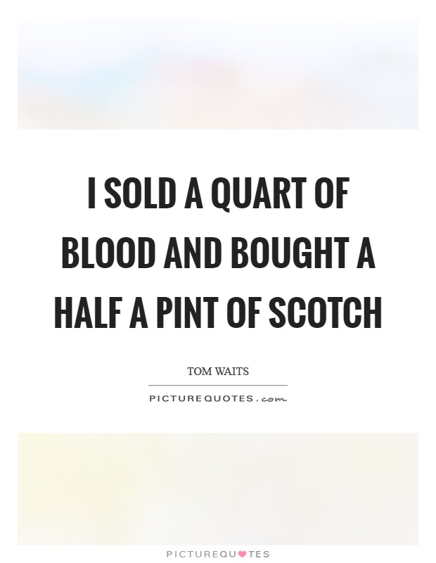 I sold a quart of blood and bought a half a pint of scotch Picture Quote #1