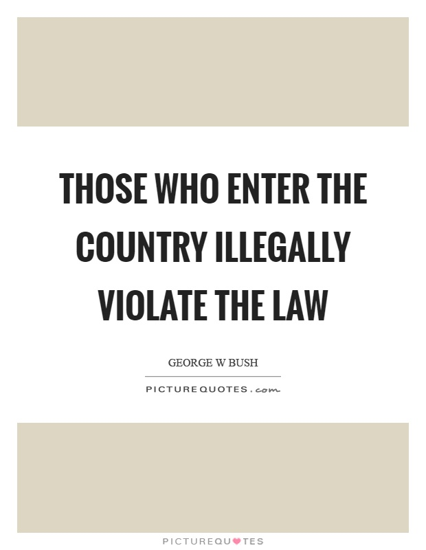 Those who enter the country illegally violate the law Picture Quote #1