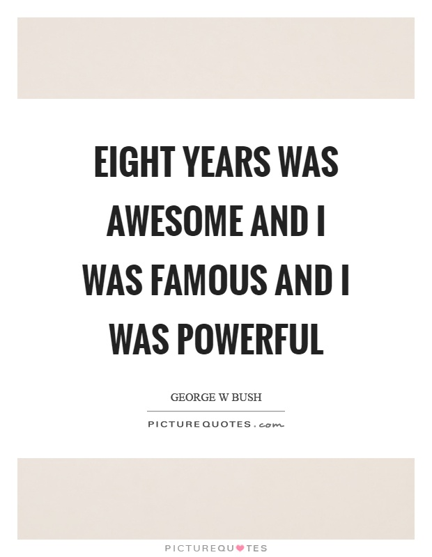 Eight years was awesome and I was famous and I was powerful Picture Quote #1
