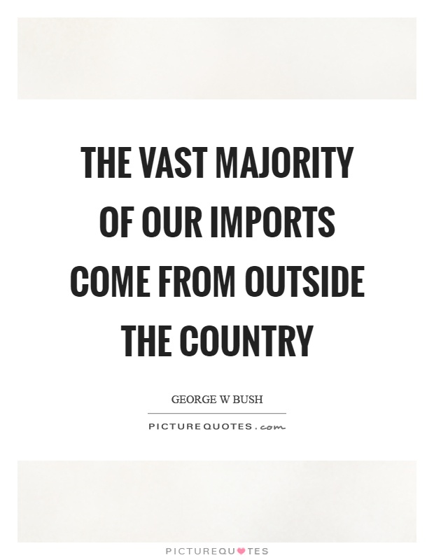 The vast majority of our imports come from outside the country Picture Quote #1