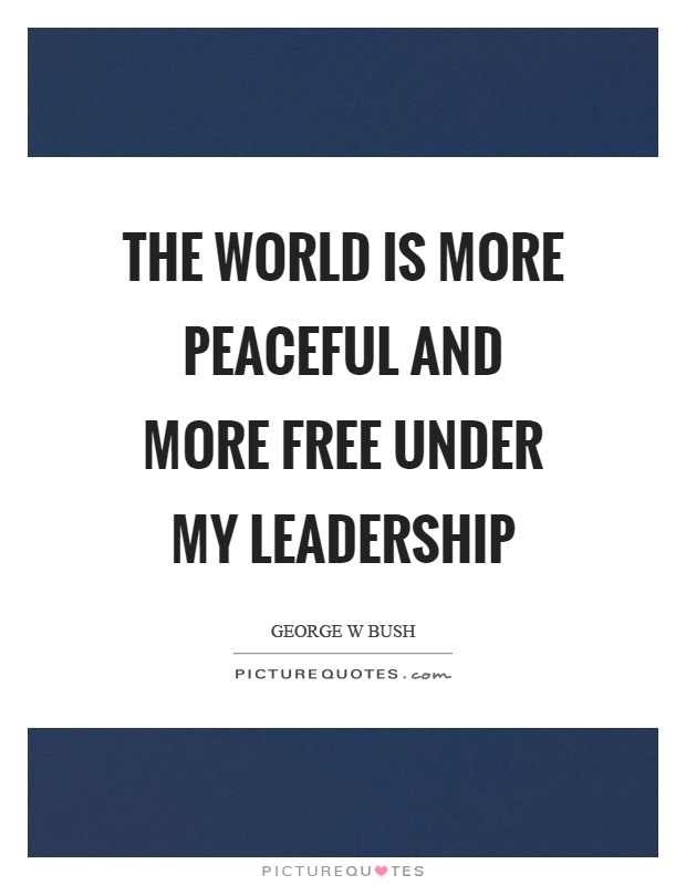 The world is more peaceful and more free under my leadership Picture Quote #1