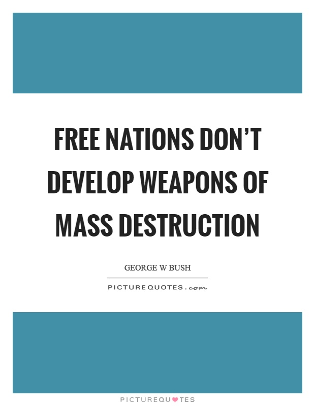 Free nations don't develop weapons of mass destruction Picture Quote #1