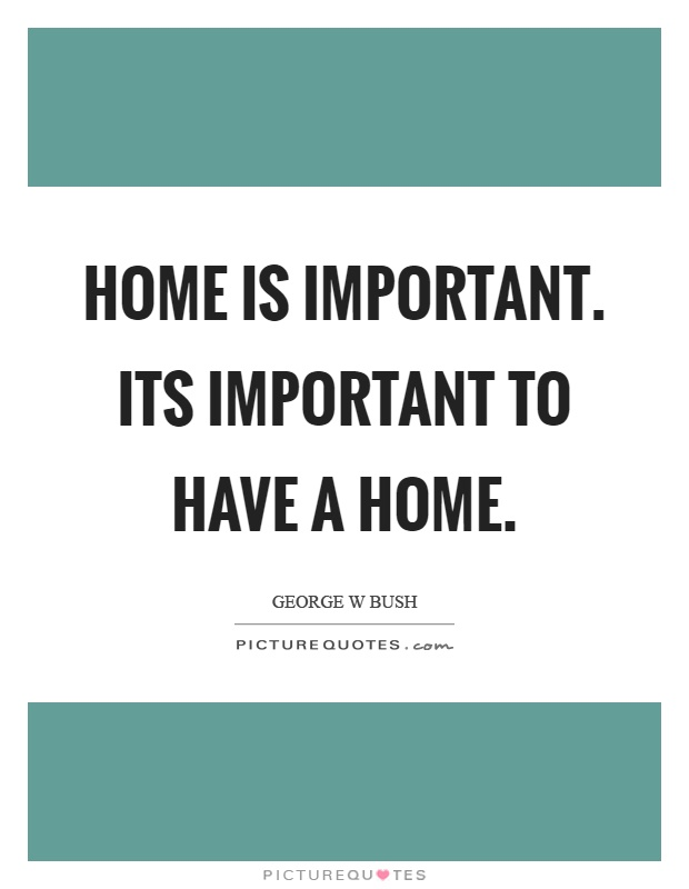 Home is important. Its important to have a home Picture Quote #1