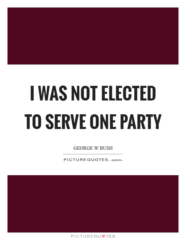 I was not elected to serve one party Picture Quote #1