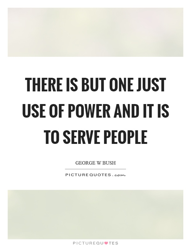 There is but one just use of power and it is to serve people Picture Quote #1
