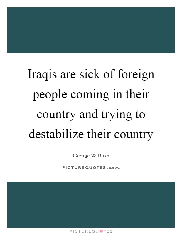 Iraqis are sick of foreign people coming in their country and trying to destabilize their country Picture Quote #1