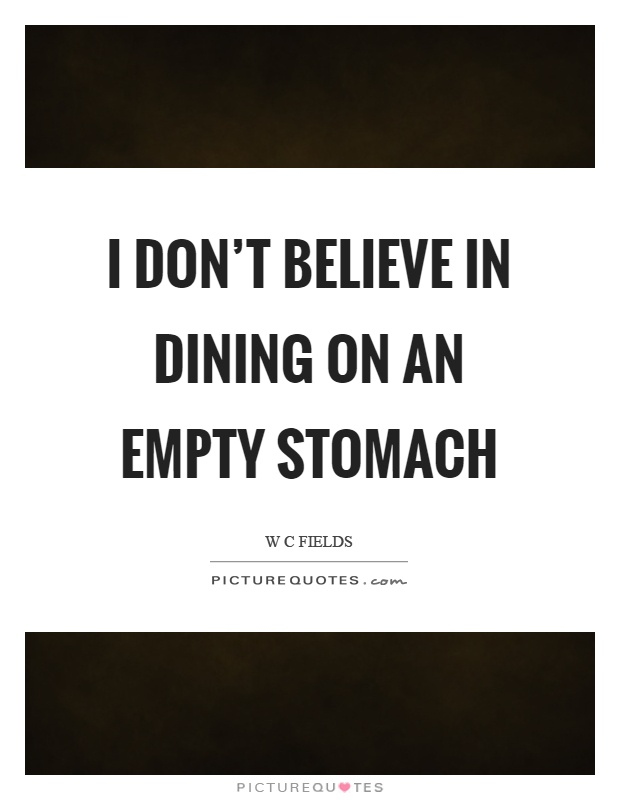 I don't believe in dining on an empty stomach Picture Quote #1
