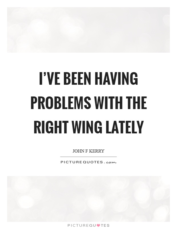 I've been having problems with the right wing lately Picture Quote #1
