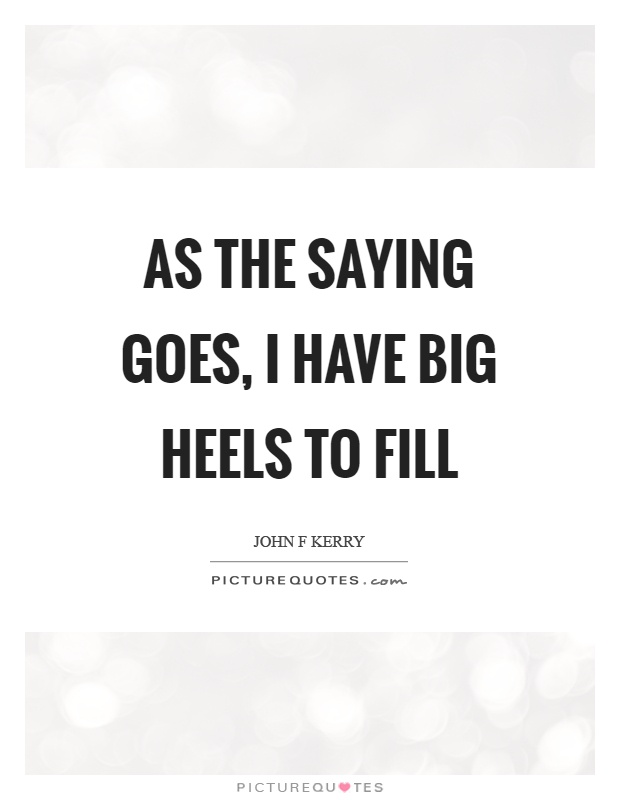 As the saying goes, I have big heels to fill Picture Quote #1