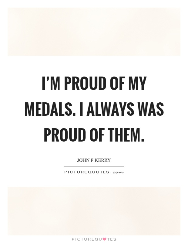 I'm proud of my medals. I always was proud of them Picture Quote #1