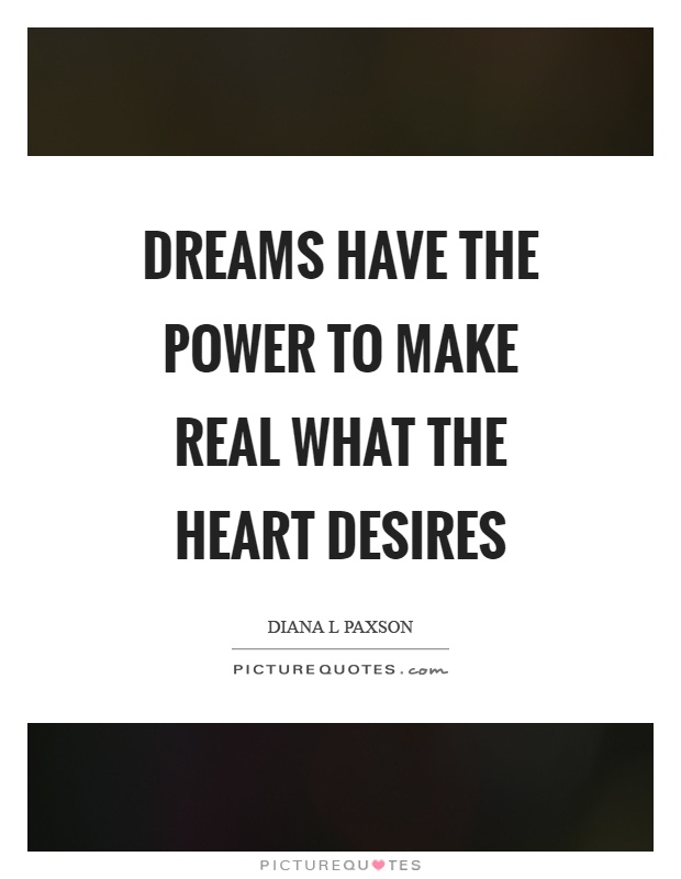 Dreams have the power to make real what the heart desires Picture Quote #1