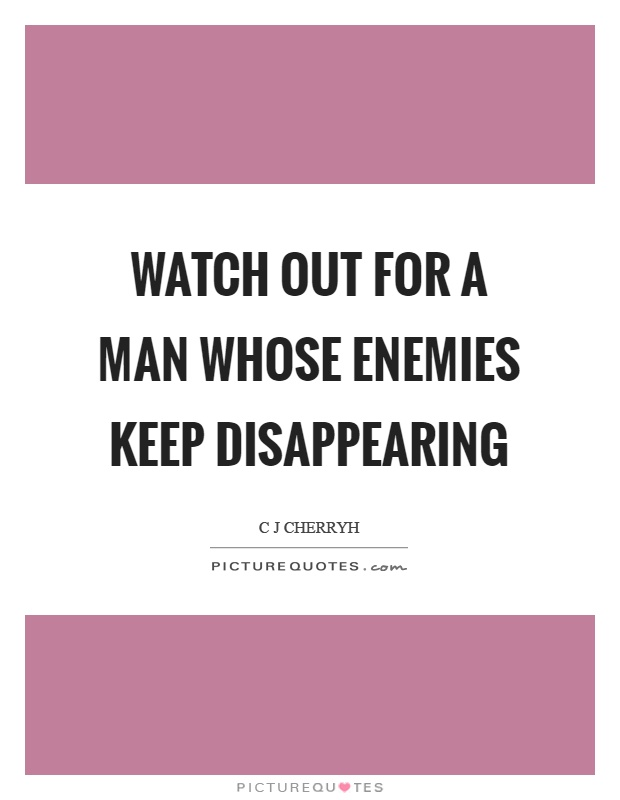 Watch out for a man whose enemies keep disappearing Picture Quote #1