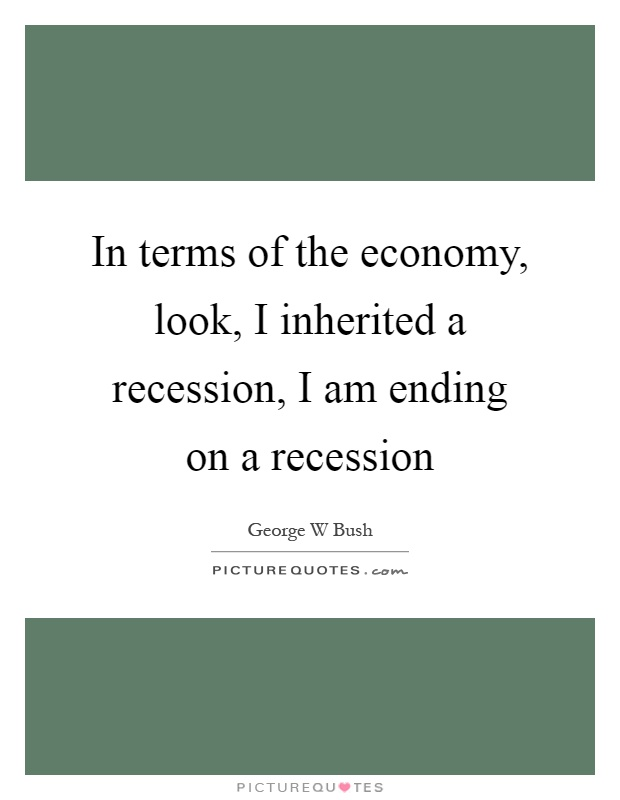 In terms of the economy, look, I inherited a recession, I am ending on a recession Picture Quote #1