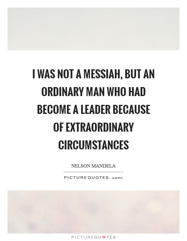 I was not a messiah, but an ordinary man who had become a leader because of extraordinary circumstances Picture Quote #1