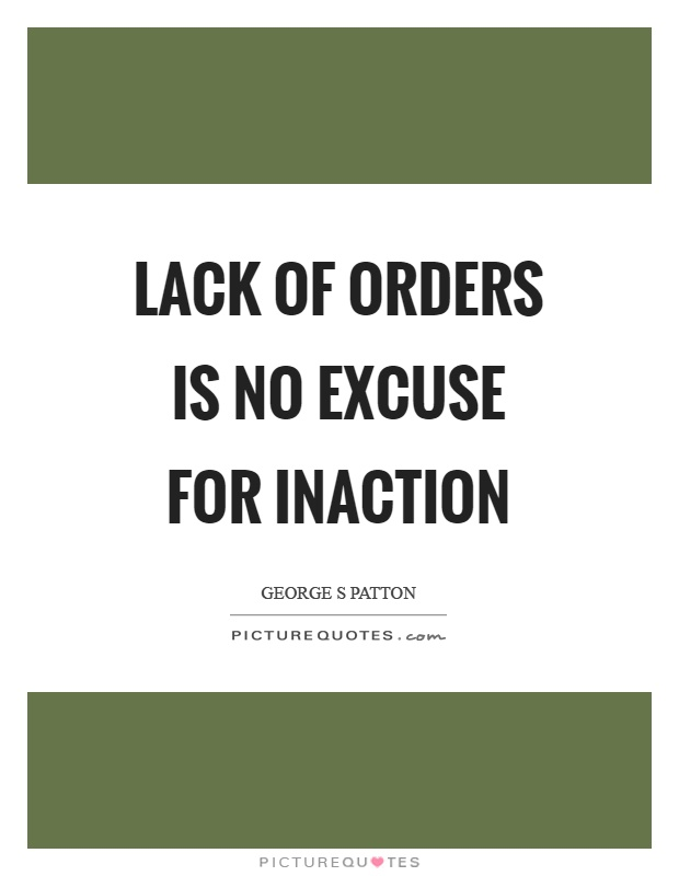 Lack of orders is no excuse for inaction Picture Quote #1