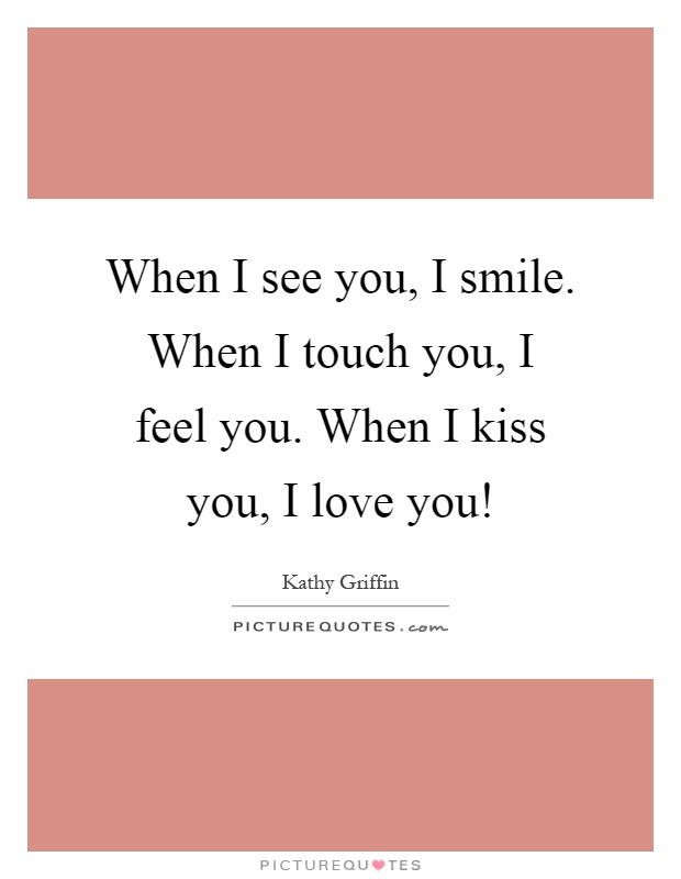 When I see you, I smile. When I touch you, I feel you. When I kiss you, I love you! Picture Quote #1