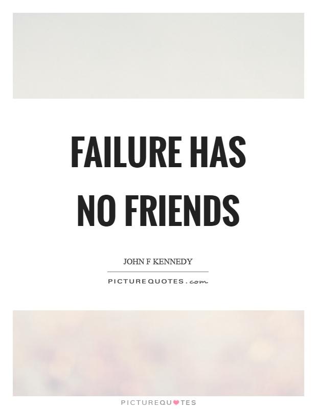 Failure has no friends Picture Quote #1