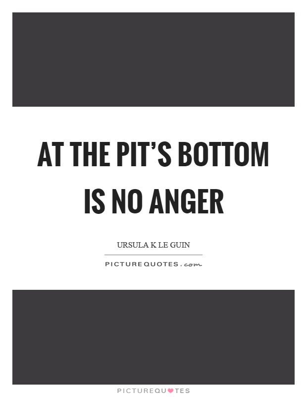 At the pit's bottom is no anger Picture Quote #1