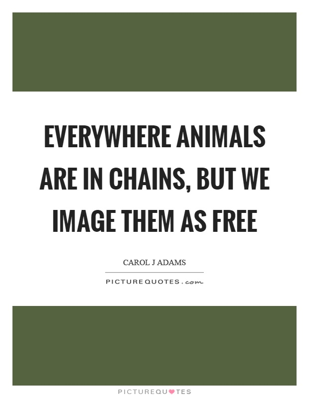Everywhere animals are in chains, but we image them as free Picture Quote #1