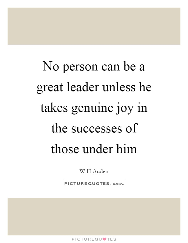 No person can be a great leader unless he takes genuine joy in the successes of those under him Picture Quote #1