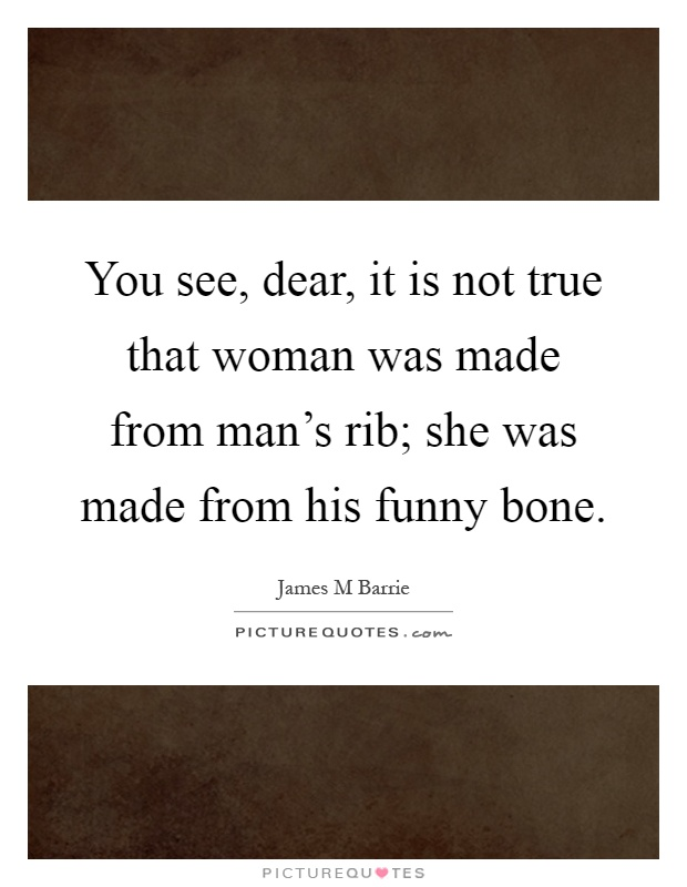 You see, dear, it is not true that woman was made from man's rib; she was made from his funny bone Picture Quote #1