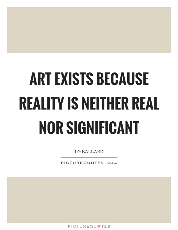 Art exists because reality is neither real nor significant Picture Quote #1
