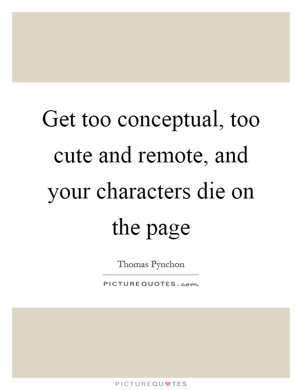 Get too conceptual, too cute and remote, and your characters die on the page Picture Quote #1