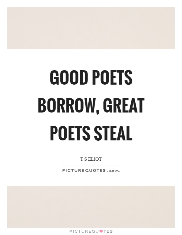 Good poets borrow, great poets steal Picture Quote #1