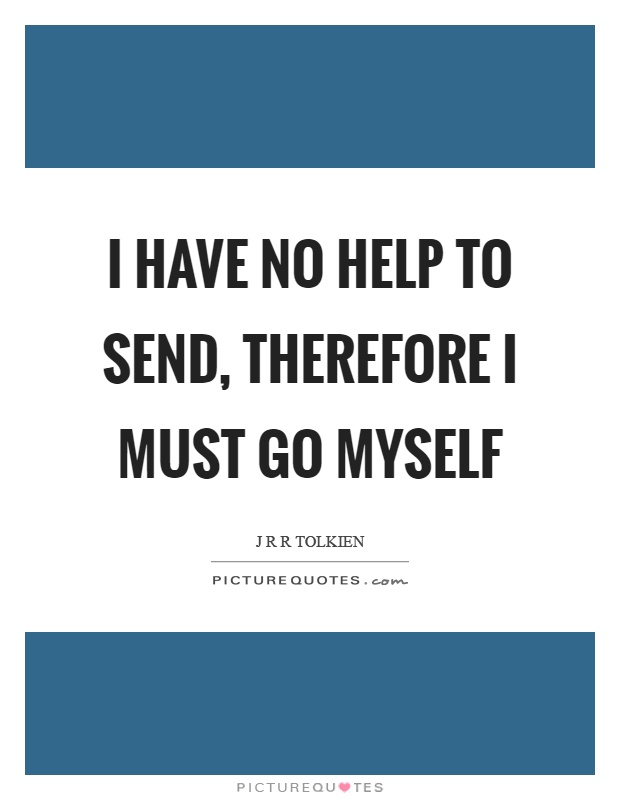I have no help to send, therefore I must go myself Picture Quote #1