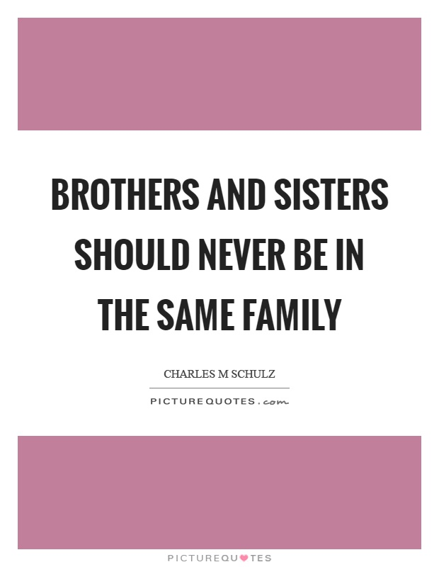 Brothers and sisters should never be in the same family Picture Quote #1