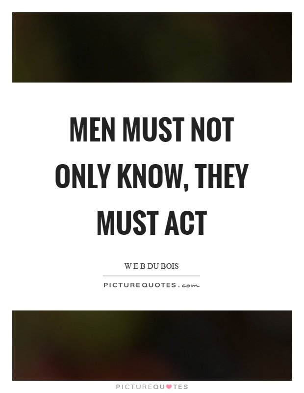 Men must not only know, they must act Picture Quote #1