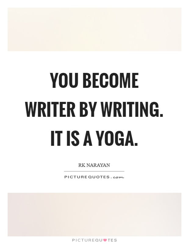 You become writer by writing. It is a yoga Picture Quote #1