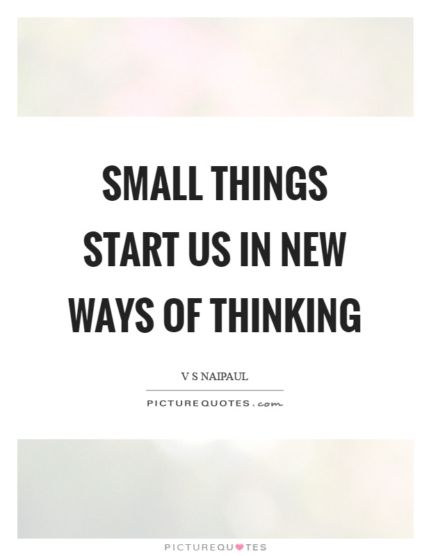 Small things start us in new ways of thinking Picture Quote #1
