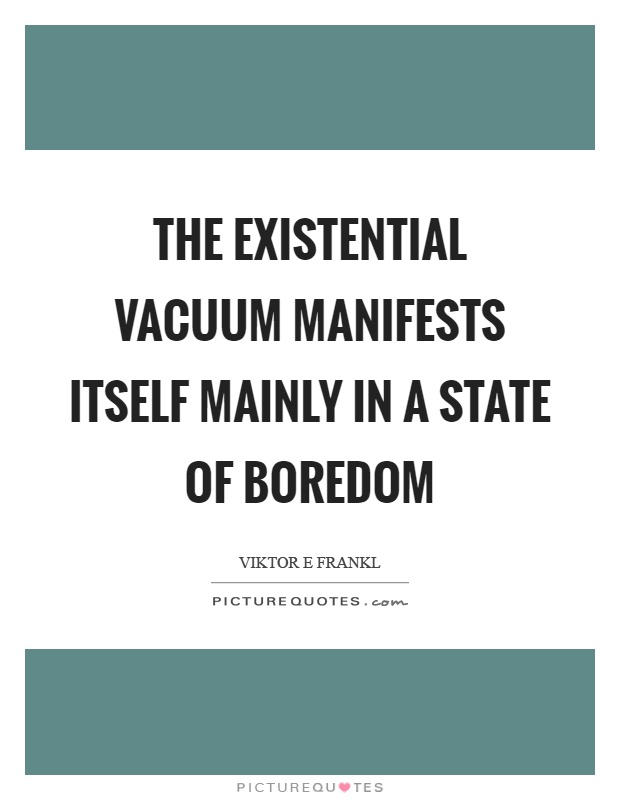 The existential vacuum manifests itself mainly in a state of boredom Picture Quote #1