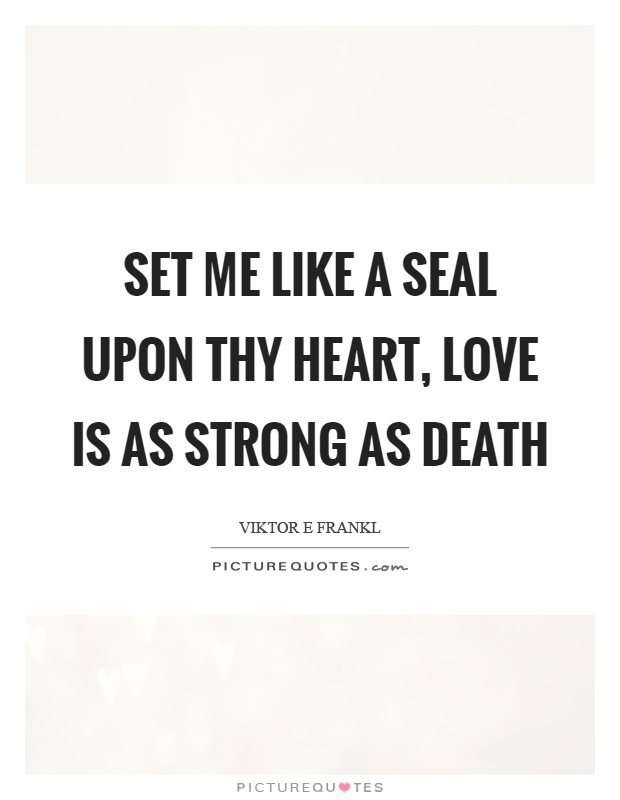 Set me like a seal upon thy heart, love is as strong as death Picture Quote #1