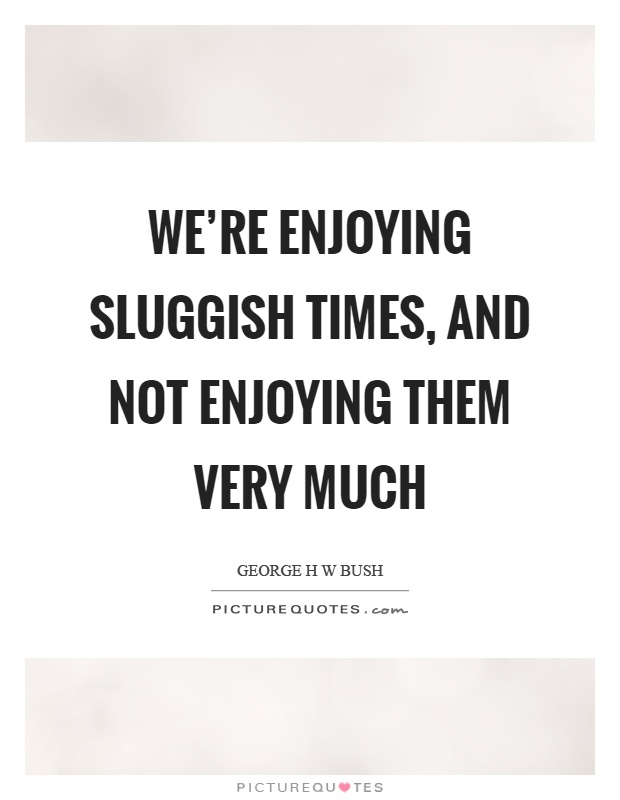 We're enjoying sluggish times, and not enjoying them very much Picture Quote #1