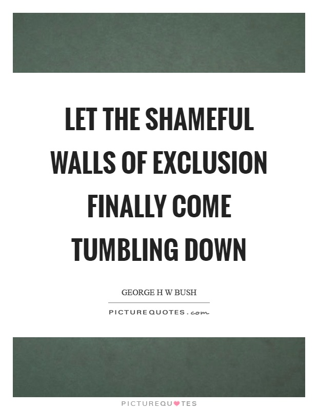 Let the shameful walls of exclusion finally come tumbling down Picture Quote #1
