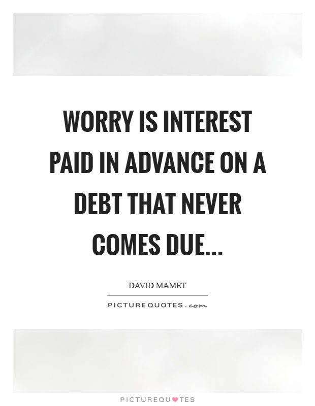 Worry is interest paid in advance on a debt that never comes due Picture Quote #1