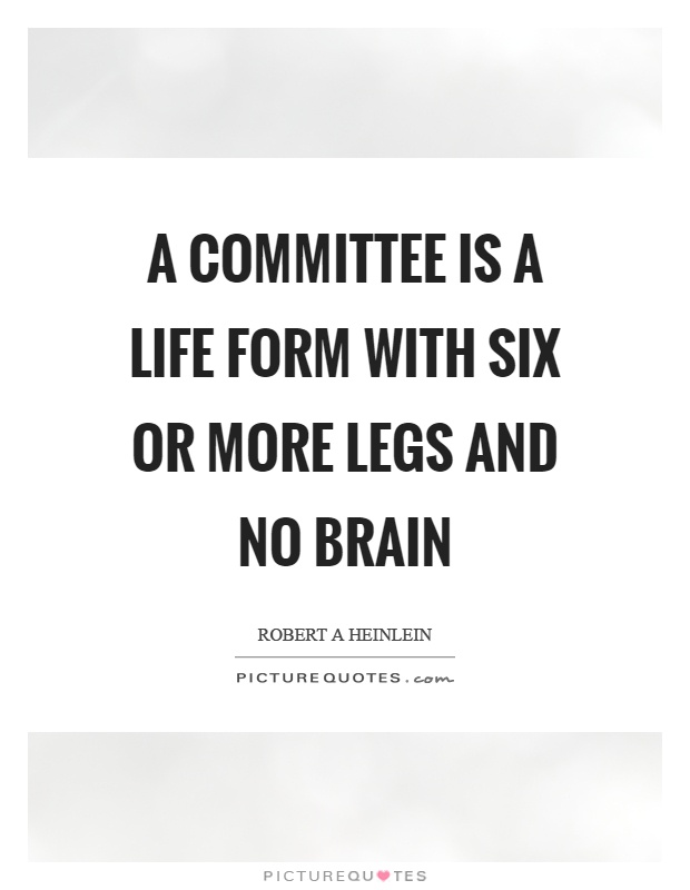 A committee is a life form with six or more legs and no brain Picture Quote #1