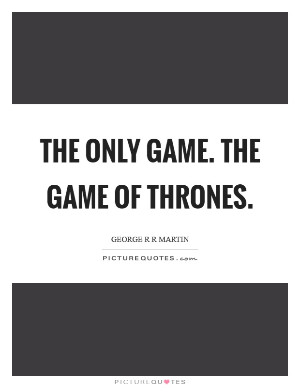 The only game. The game of thrones Picture Quote #1