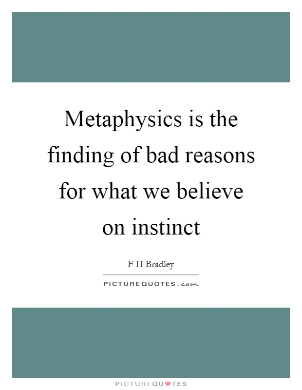 Metaphysics is the finding of bad reasons for what we believe on instinct Picture Quote #1