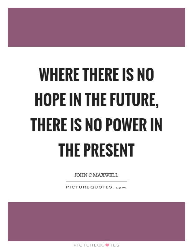 Where there is no hope in the future, there is no power in the present Picture Quote #1