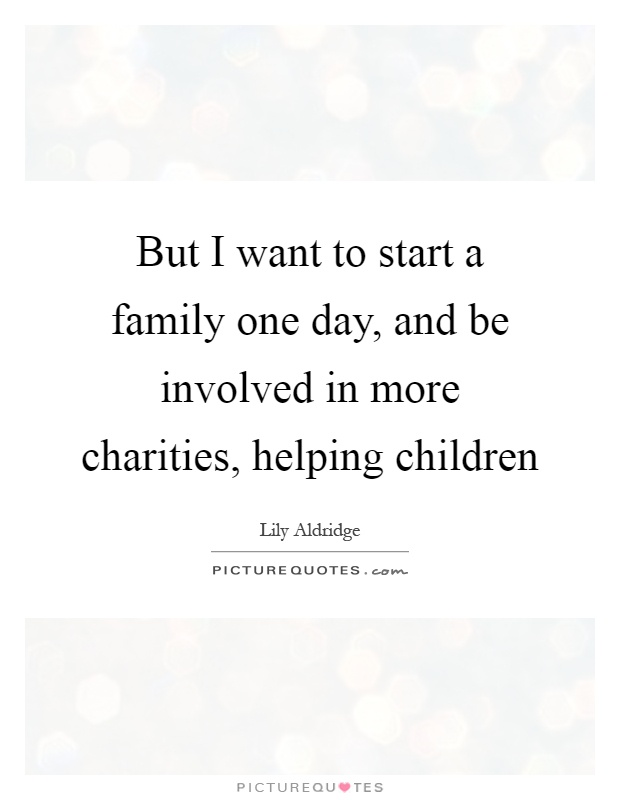 But I want to start a family one day, and be involved in more charities, helping children Picture Quote #1