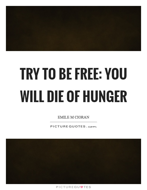 Try to be free: you will die of hunger Picture Quote #1