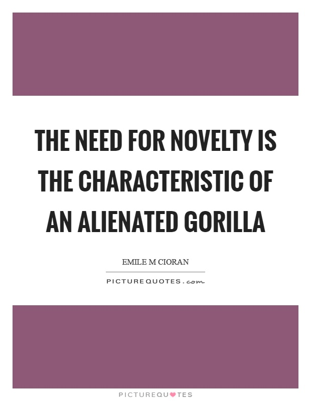 The need for novelty is the characteristic of an alienated gorilla Picture Quote #1