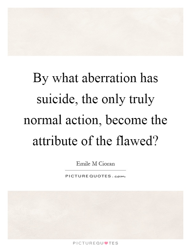 By what aberration has suicide, the only truly normal action, become the attribute of the flawed? Picture Quote #1